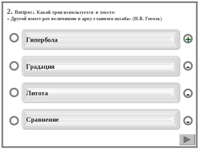 2. Вопрос . Какой троп используется в тексте: « Другой имеет рот величиною в арку главного штаба» (Н.В. Гоголь)  Гипербола +  Градация -  Литота -  Сравнение -