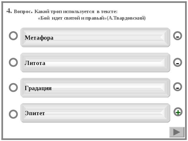 4. Вопрос . Какой троп используется в тексте: «Бой идет святой и правый»(А.Твардовский)  Метафора -  Литота -  Градация -  Эпитет +