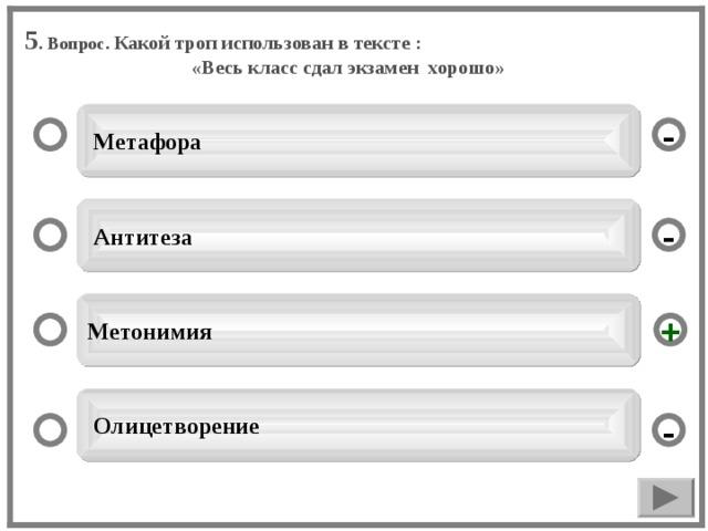 5 . Вопрос. Какой троп использован в тексте :  «Весь класс сдал экзамен хорошо»  Метафора -  Антитеза - Метонимия +  Олицетворение -