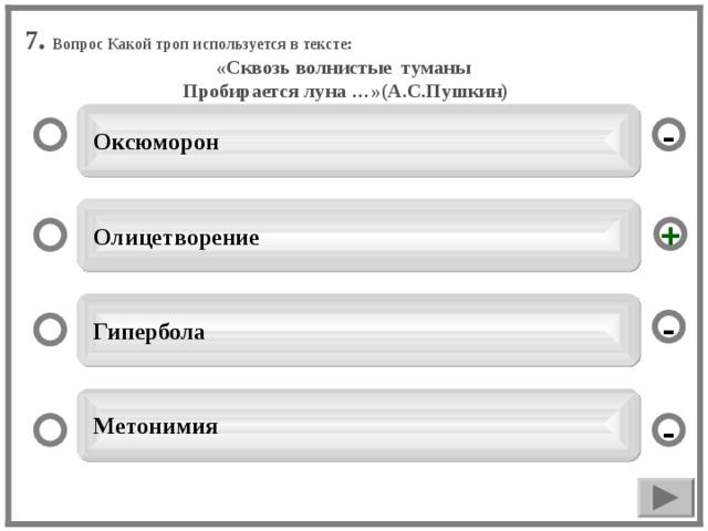 7. Вопрос Какой троп используется в тексте: «Сквозь волнистые туманы Пробирается луна …»(А.С.Пушкин)   Оксюморон -  Олицетворение +  Гипербола -  Метонимия -