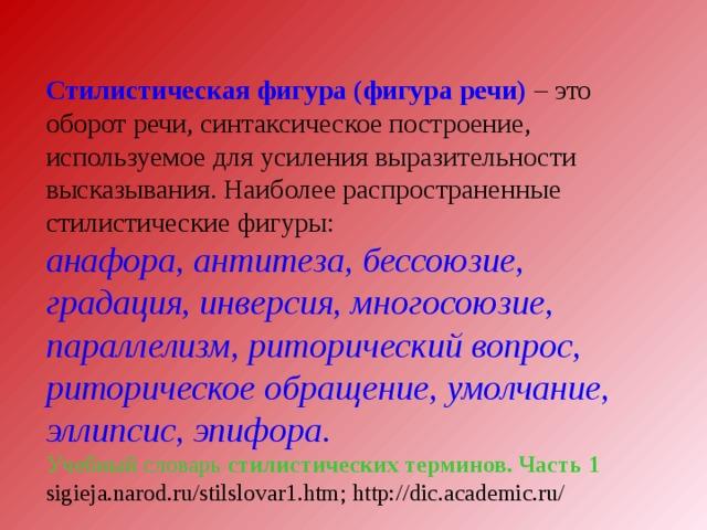Стилистическая фигура (фигура речи) – это оборот речи, синтаксическое построение, используемое для усиления выразительности высказывания. Наиболее распространенные стилистические фигуры: анафора, антитеза, бессоюзие, градация, инверсия, многосоюзие, параллелизм, риторический вопрос, риторическое обращение, умолчание, эллипсис, эпифора .  Учебный словарь стилистических терминов. Часть 1 sigieja.narod.ru/stilslovar1.htm ; http://dic.academic.ru/