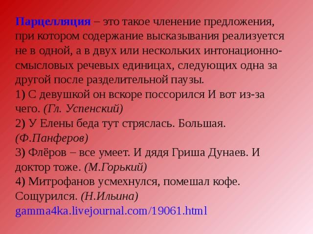 Парцелляция – это такое членение предложения, при котором содержание высказывания реализуется не в одной, а в двух или нескольких интонационно-смысловых речевых единицах, следующих одна за другой после разделительной паузы. 1) С девушкой он вскоре поссорился И вот из-за чего. (Гл. Успенский) 2) У Елены беда тут стряслась. Большая. (Ф.Панферов) 3) Флёров  – все умеет. И дядя Гриша Дунаев. И доктор тоже. (М.Горький) 4) Митрофанов усмехнулся, помешал кофе. Сощурился. (Н.Ильина)  gamma4ka.livejournal.com/19061.html