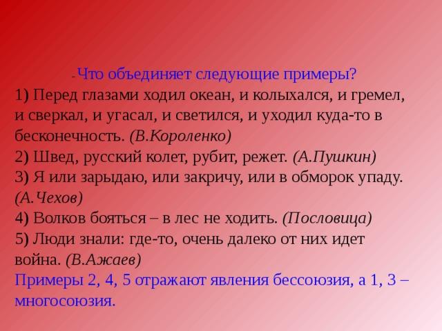 – Что объединяет следующие примеры? 1) Перед глазами ходил океан, и колыхался, и гремел, и сверкал, и угасал, и светился, и уходил куда-то в бесконечность. (В.Короленко) 2) Швед, русский колет, рубит, режет. (А.Пушкин) 3) Я или зарыдаю, или закричу, или в обморок упаду. (А.Чехов) 4) Волков бояться – в лес не ходить. (Пословица) 5) Люди знали: где-то, очень далеко от них идет война. (В.Ажаев)  Примеры 2, 4, 5 отражают явления бессоюзия, а 1, 3 – многосоюзия.