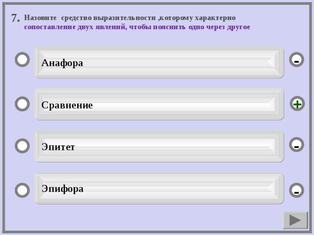 7. Назовите средство выразительности ,которому характерно сопоставление двух явлений, чтобы пояснить одно через другое  Анафора -  Сравнение +  Эпитет -  Эпифора -