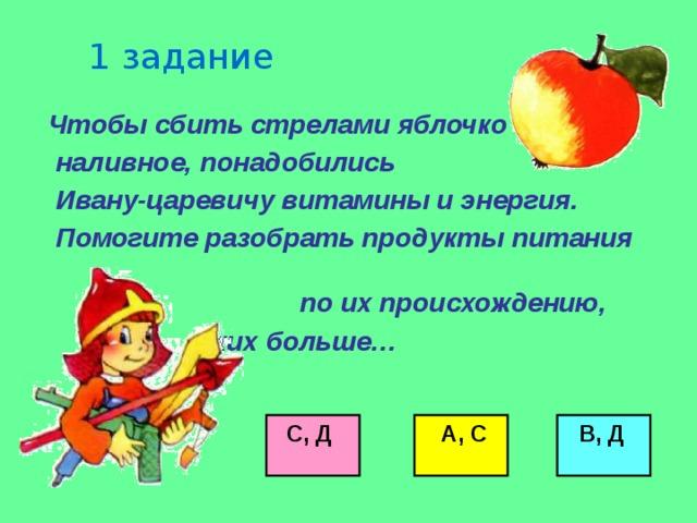 1 задание  Чтобы сбить стрелами яблочко  наливное, понадобились  Ивану-царевичу витамины и энергия.  Помогите разобрать продукты питания по их происхождению,  каких больше…        С, Д  А, С  В, Д