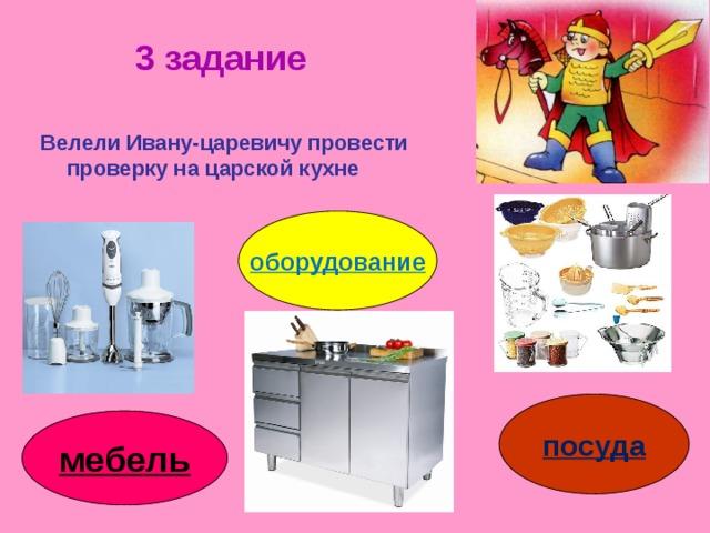 3 задание Велели Ивану-царевичу провести проверку на царской кухне оборудование посуда мебель