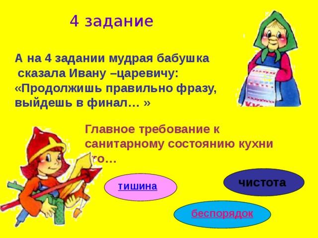4 задание А на 4 задании мудрая бабушка  сказала Ивану –царевичу: «Продолжишь правильно фразу, выйдешь в финал… » Главное требование к санитарному состоянию кухни это…  чистота тишина беспорядок