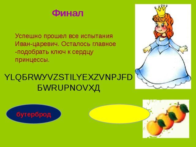 Финал Успешно прошел все испытания Иван-царевич. Осталось главное -подобрать ключ к сердцу принцессы. YLQБRWУVZSТILYЕXZVNРJFDБWRUРNОVXД бутерброд оборудование
