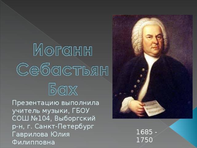 Презентацию выполнила учитель музыки, ГБОУ СОШ №104, Выборгский р-н, г. Санкт-Петербург Гаврилова Юлия Филипповна 1685 - 1750