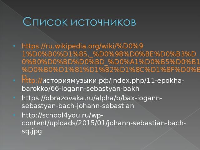 https://ru.wikipedia.org/wiki/%D0%91%D0%B0%D1%85,_%D0%98%D0%BE%D0%B3%D0%B0%D0%BD%D0%BD_%D0%A1%D0%B5%D0%B1%D0%B0%D1%81%D1%82%D1%8C%D1%8F%D0%BD http:// историямузыки.рф/ index.php/11-epokha-barokko/66-iogann-sebastyan-bakh https://obrazovaka.ru/alpha/b/bax-iogann-sebastyan-bach-johann-sebastian http://school4you.ru/wp-content/uploads/2015/01/johann-sebastian-bach-sq.jpg