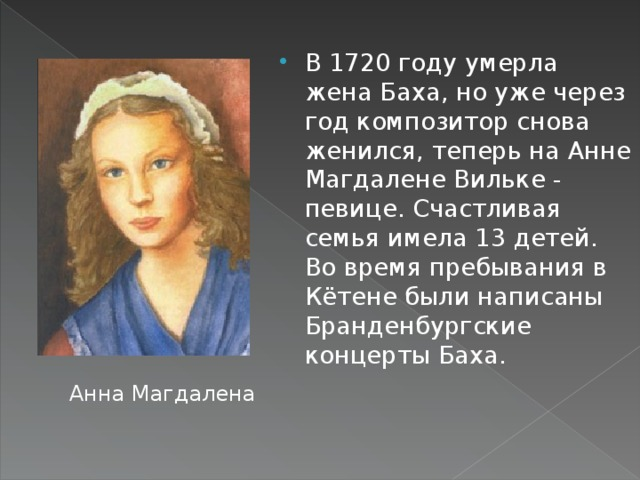 В 1720 году умерла жена Баха, но уже через год композитор снова женился, теперь на Анне Магдалене Вильке - певице. Счастливая семья имела 13 детей. Во время пребывания в Кётене были написаны Бранденбургские концерты Баха.