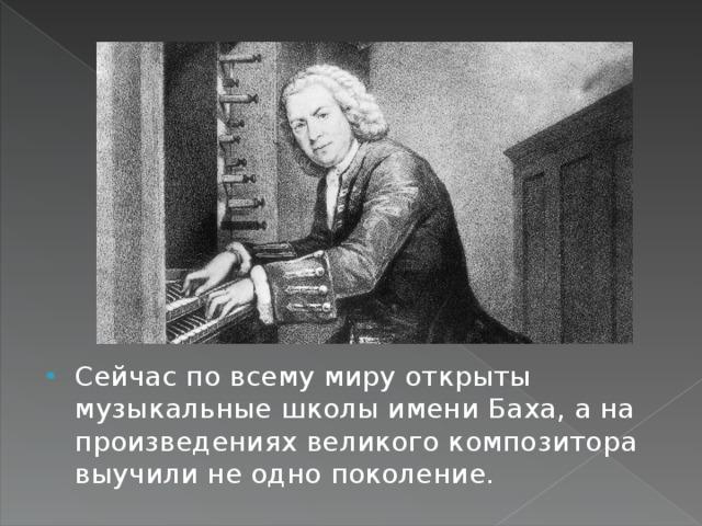 Сейчас по всему миру открыты музыкальные школы имени Баха, а на произведениях великого композитора выучили не одно поколение.