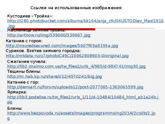 Ссылки на использованные изображения: Кустодиев «Тройка»: http://i280.photobucket.com/albums/kk164/anja_cfc/0KUSTODiev_Masl1916.jpg Масленица зимняя тройка: http://artnow.ru/img/539000/539667.jpg Катание с горок: http://insuredsecured.com/images/5607f69a8195a.jpg Суриков. Взятие зимнего городка: http://mtdata.ru/u7/photoC49C/20062808903-0/original.jpg Сжигание чучела: http://lib2.znaimo.com.ua/tw_files2/urls_4/985/d-984741/img30.jpg Тещины блины: http://m.hab.kp.ru/share/i/12/4970241/big.jpg Катание с гор: http://demiart.ru/forum/uploads12/post-2077065-1363065599.jpg Ярмарка: http://lib3.podelise.ru/tw_files2/urls_1/11/d-10484/10484_html_ab1a24b.jpg Блины: http://www.bezpovoda.ru/assets/images/programms/ng2014/2col/b/2.jpg