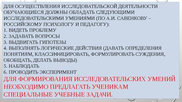 Для осуществления Исследовательской деятельности обучающиеся должны обладать следующими исследовательскими умениями (по А.И. Савенкову – российскому психологу и педагогу):  1. Видеть проблему  2. Задавать вопросы  3. Выдвигать гипотезы  4. Выполнять логические действия (давать определения понятиям, классифицировать, формулировать суждения, обобщать, делать выводы)  5. Наблюдать  6. Проводить эксперимент  Для формирования исследовательских умений необходимо предлагать ученикам специальные учебные задачи.