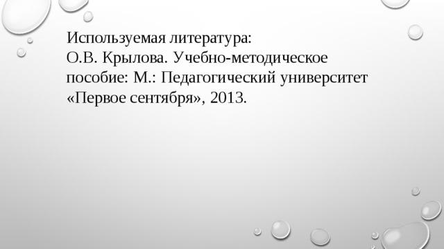 Используемая литература: О.В. Крылова. Учебно-методическое пособие: М.: Педагогический университет «Первое сентября», 2013.