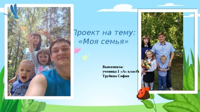 Проект на тему:  «Моя семья» Выполнила: ученица 1 «А» класса Трубина София