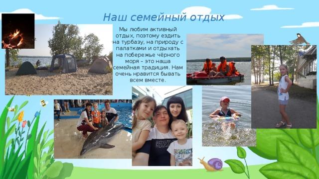 Наш семейный отдых Мы любим активный отдых, поэтому ездить на турбазу, на природу с палатками и отдыхать на побережье чёрного моря – это наша семейная традиция. Нам очень нравится бывать всем вместе.