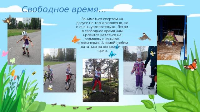 Свободное время… Заниматься спортом на досуге не только полезно, но и очень увлекательно. Летом в свободное время нам нравится кататься на роликовых коньках, велосипедах. А зимой любим кататься на коньках и с горки.