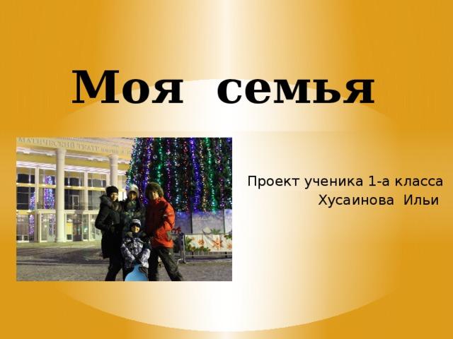 Моя семья Проект ученика 1-а класса Хусаинова Ильи