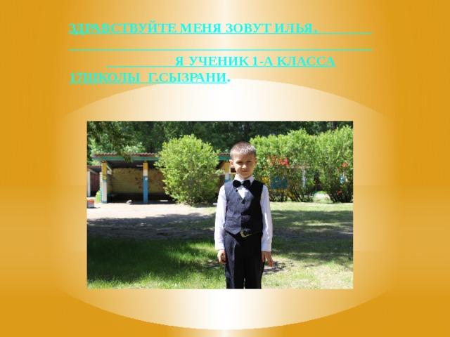 Здравствуйте меня зовут Илья, я ученик 1-а класса 17школы г.Сызрани .