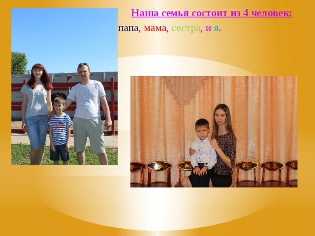 Наша семья состоит из 4 человек:  папа , мама , сестра , и я .