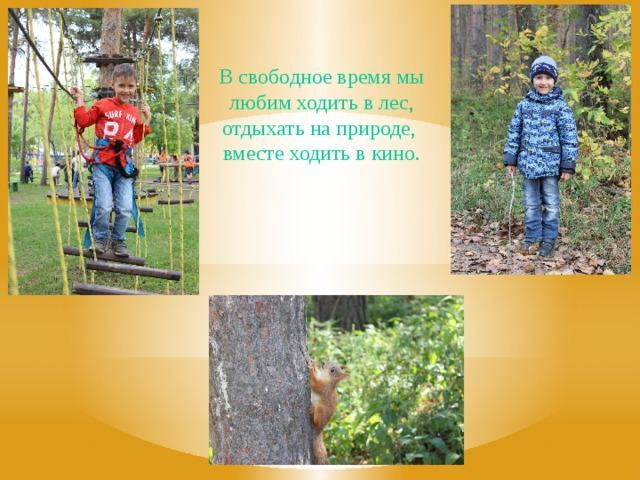 В свободное время мы любим ходить в лес, отдыхать на природе, вместе ходить в кино.
