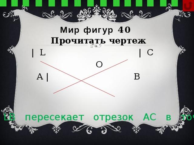 Мир фигур 40 Прочитать чертеж   | L | C  О   A | В   Луч LB пересекает отрезок АС в точке О