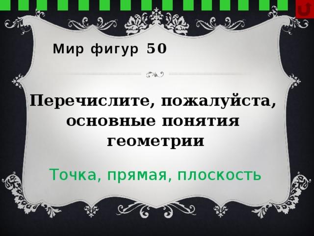 Мир фигур 50  Перечислите, пожалуйста, основные понятия геометрии Точка, прямая, плоскость
