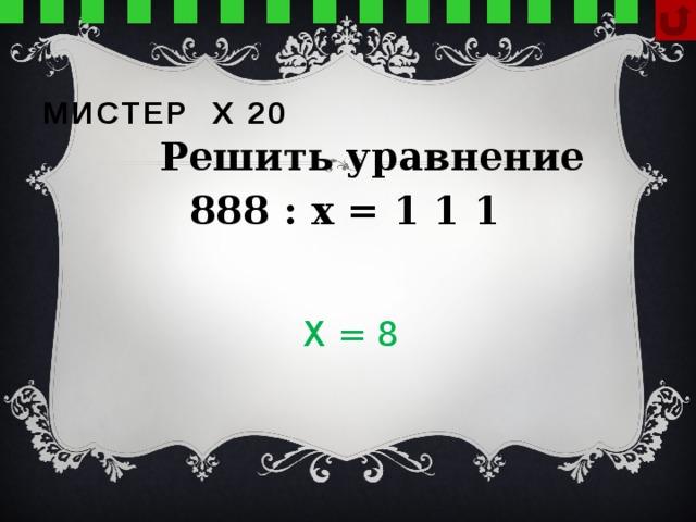 Мистер х 20  Решить уравнение 888 : х = 1 1 1 Х = 8