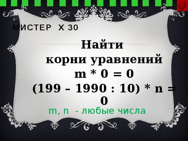Мистер х 30 Найти корни уравнений m * 0 = 0 (199 – 1990 : 10) * n = 0  m, n - любые числа