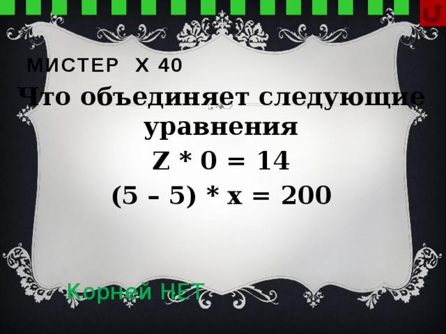 Мистер х 40 Что объединяет следующие уравнения Z * 0 = 14 (5 – 5) * x = 200  Корней НЕТ