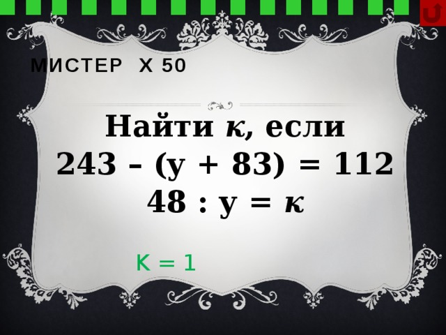 Мистер х 50 Найти к , если 243 – (у + 83) = 112 48 : у = к  K = 1