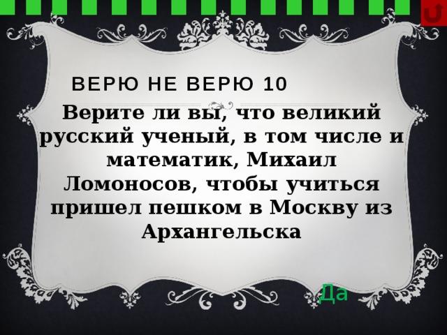 Верю не верю 10 Верите ли вы, что великий русский ученый, в том числе и математик, Михаил Ломоносов, чтобы учиться пришел пешком в Москву из Архангельска Да