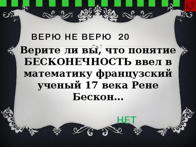 Верю не верю 20 Верите ли вы, что понятие БЕСКОНЕЧНОСТЬ ввел в математику французский ученый 17 века Рене Бескон…  НЕТ