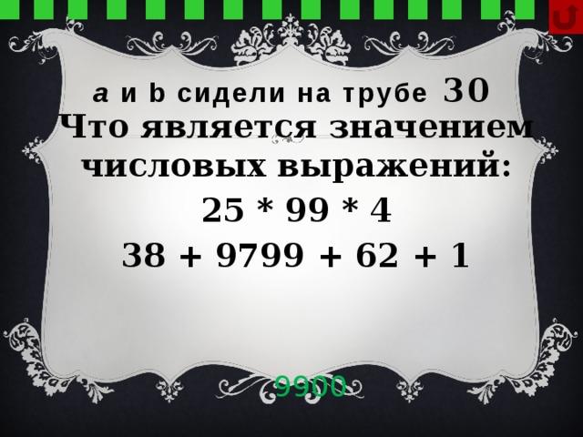 а и b сидели на трубе  30 Что является значением числовых выражений: 25 * 99 * 4 38 + 9799 + 62 + 1 9900