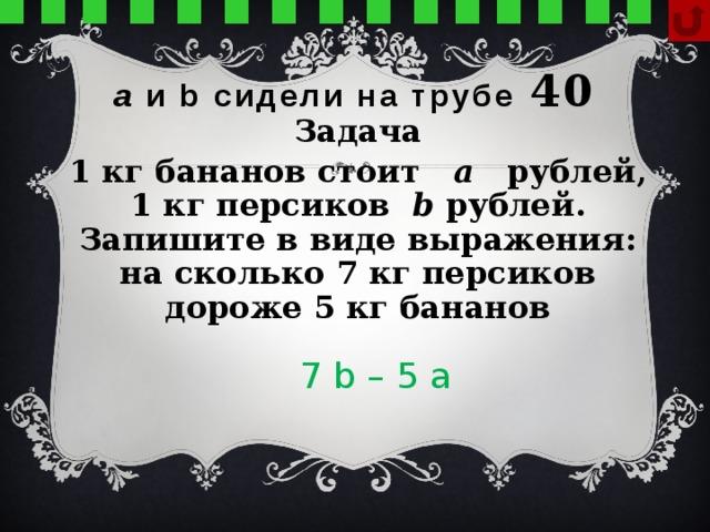 а и b сидели на трубе  40 Задача 1 кг бананов стоит а рублей, 1 кг персиков b рублей. Запишите в виде выражения: на сколько 7 кг персиков дороже 5 кг бананов 7 b – 5 а