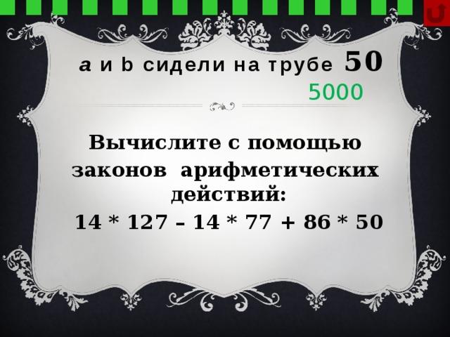 а и b сидели на трубе  50 5000 Вычислите с помощью законов арифметических действий: 14 * 127 – 14 * 77 + 86 * 50