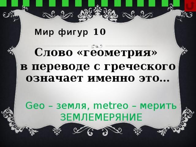 Мир фигур 10 Слово «геометрия» в переводе с греческого означает именно это… Geo – земля, metreo – мерить ЗЕМЛЕМЕРЯНИЕ