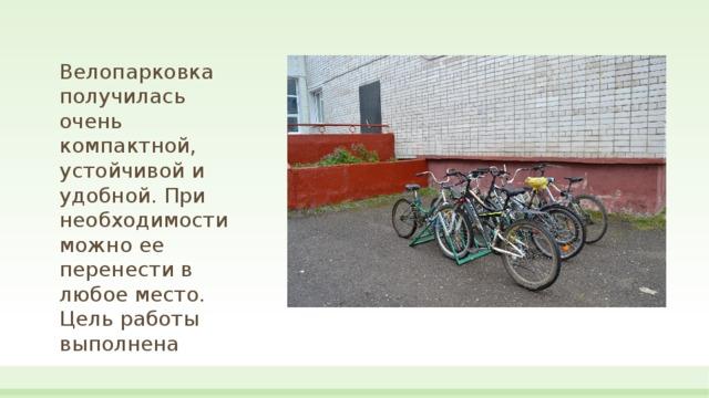 Велопарковка получилась очень  компактной, устойчивой и удобной. При необходимости можно ее перенести в любое место. Цель работы выполнена