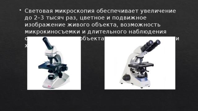 Световая микроскопия обеспечивает увеличение до 2–3 тысяч раз, цветное и подвижное изображение живого объекта, возможность микрокиносъемки и длительного наблюдения одного и того же объекта, оценку его динамики и химизма.