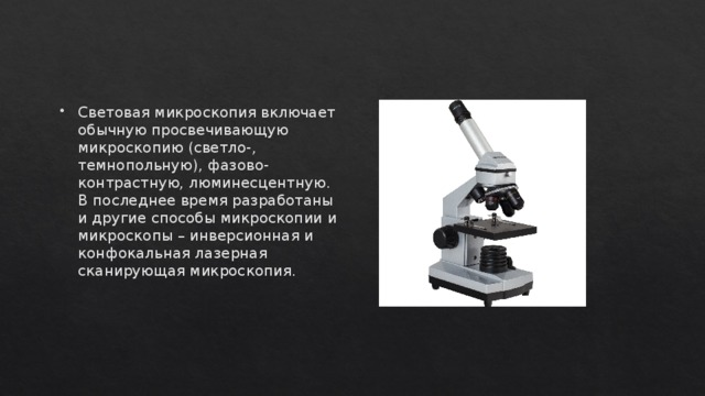 Световая микроскопия включает обычную просвечивающую микроскопию (светло-, темнопольную), фазово-контрастную, люминесцентную. В последнее время разработаны и другие способы микроскопии и микроскопы – инверсионная и конфокальная лазерная сканирующая микроскопия.