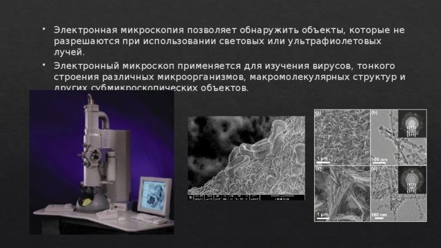 Электронная микроскопия позволяет обнаружить объекты, которые не разрешаются при использовании световых или ультрафиолетовых лучей. Электронный микроскоп применяется для изучения вирусов, тонкого строения различных микроорганизмов, макромолекулярных структур и других субмикроскопических объектов.