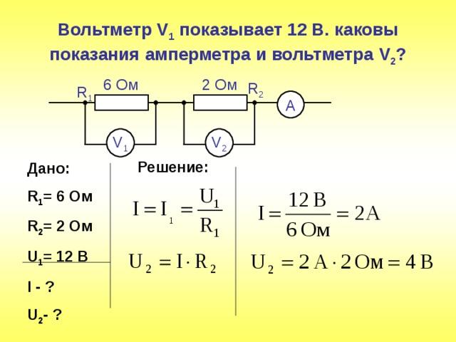 Вольтметр V 1 показывает  12 В. каковы показания амперметра и вольтметра V 2 ? 2 Ом 6 Ом R 2 R 1 А V 1 V 2 Решение: Дано: R 1 = 6 Ом R 2 = 2  Ом U 1 = 1 2  В I - ? U 2 -  ?