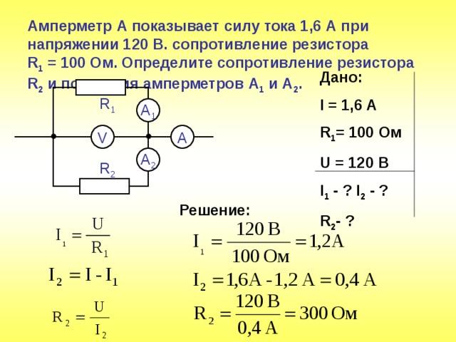 Амперметр А показывает силу тока 1,6 А при напряжении 120 В. сопротивление резистора  R 1 = 100 Ом. Определите сопротивление резистора R 2 и показания амперметров А 1 и А 2 . Дано: I = 1,6 A R 1 = 100 Ом U = 1 2 0 В I 1 - ? I 2 - ?  R 2 -  ? R 1 A 1 V A A 2 R 2 Решение: