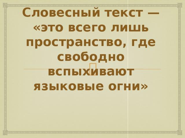 Словесный текст — «это всего лишь пространство, где свободно вспыхивают языковые огни»