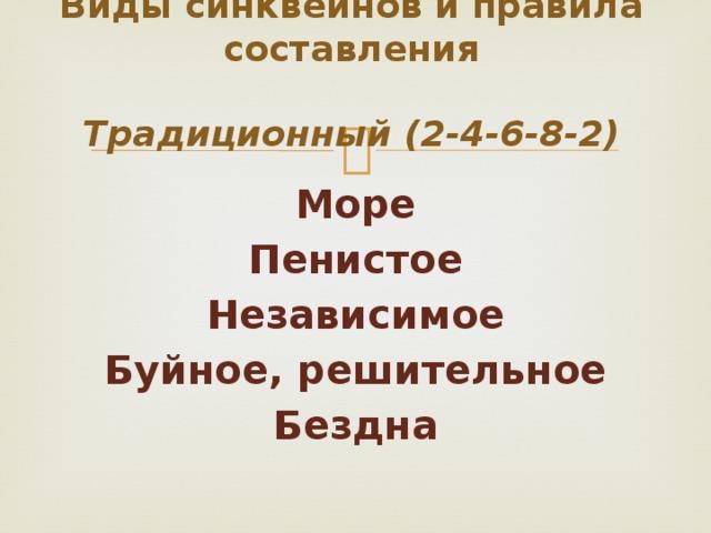 Виды синквейнов и правила составления   Традиционный (2-4-6-8-2) Море Пенистое Независимое Буйное, решительное Бездна