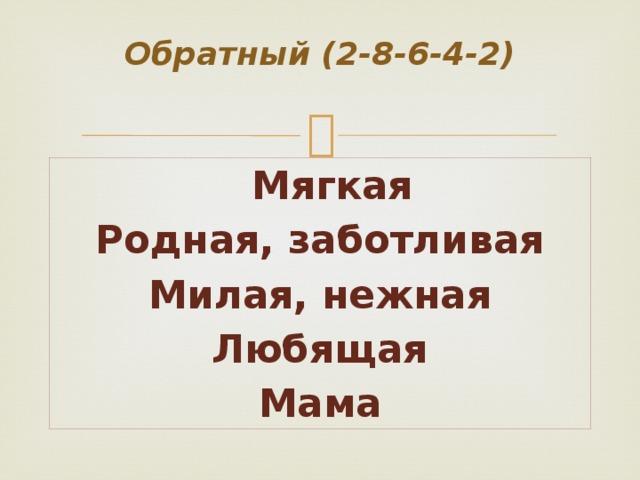 Обратный (2-8-6-4-2)   Мягкая Родная, заботливая Милая, нежная Любящая Мама