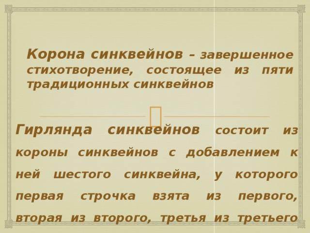 Корона синквейнов – завершенное стихотворение, состоящее из пяти традиционных синквейнов Гирлянда синквейнов состоит из короны синквейнов с добавлением к ней шестого синквейна, у которого первая строчка взята из первого, вторая из второго, третья из третьего синквейна и т.д.