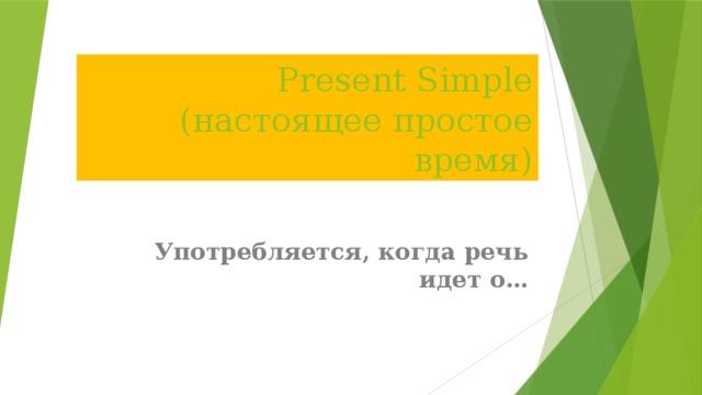 Present Simple (настоящее простое время) Употребляется, когда речь идет о…