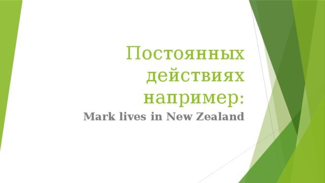 Постоянных действиях например: Mark lives in New Zealand